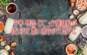 中華・韓国・エスニック調味料の使い方と無い場合の代用方法