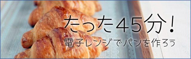 たった45分!電子レンジでパンを作る方法バナー