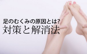 足のむくみの原因とは?対策と解消法