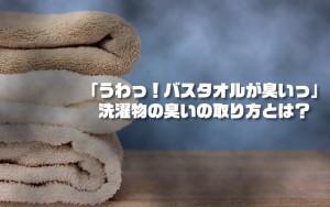 「うわっ!バスタオルが臭いっ」洗濯物の臭いの取り方とは?