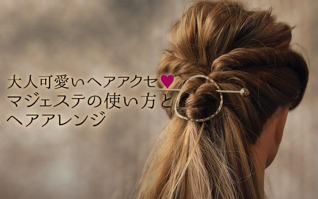 大人可愛いヘアアクセ♡マジェステの使い方とヘアアレンジ
