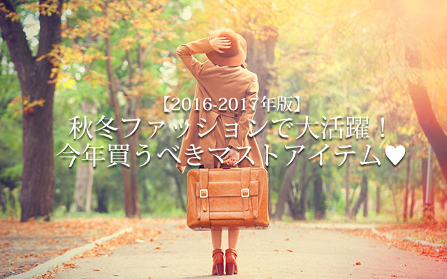 【2016-2017年版】秋冬ファッションで大活躍!今年買うべきマストアイテム♡