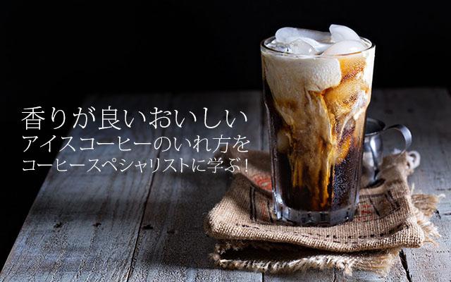 香りが良いおいしいアイスコーヒーのいれ方をコーヒースペシャリストに学ぶ!