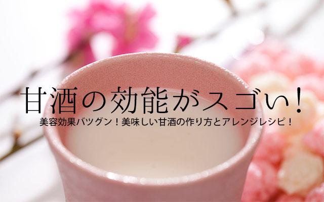甘酒の効能がスゴい!美容効果バツグン!美味しい甘酒の作り方とアレンジレシピ!