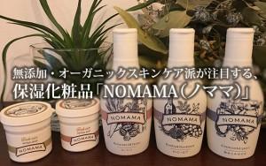 無添加・オーガニックスキンケア派が注目する、保湿無添加化粧品「NOMAMA(ノママ)」