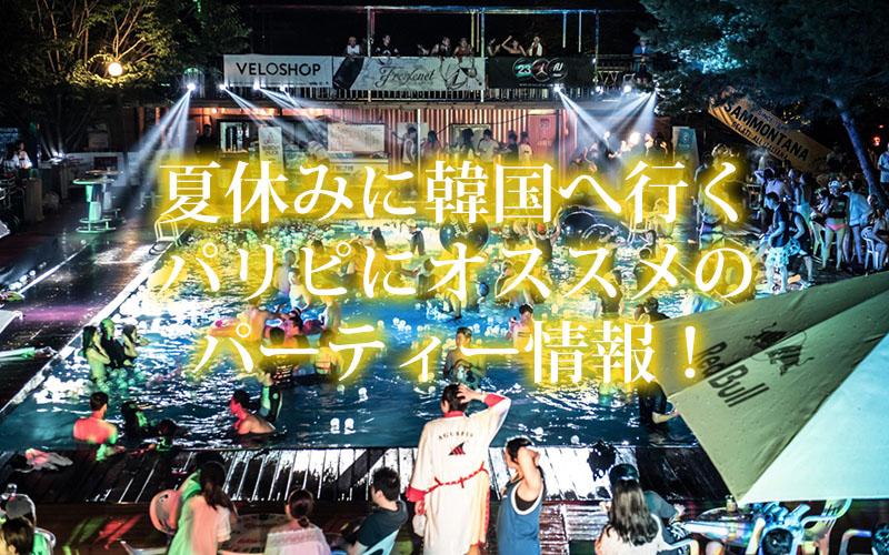 夏休みに韓国へ行くパリピにオススメのパーティー情報!