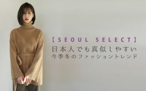 【SEOUL SELECT】 日本人でも真似しやすい今季冬のファッショントレン