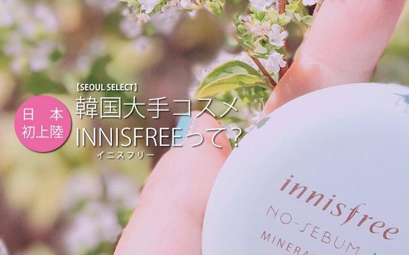 【SEOUL SELECT】日本初上陸、韓国大手コスメ INNISFREE(イニスフリー)って?