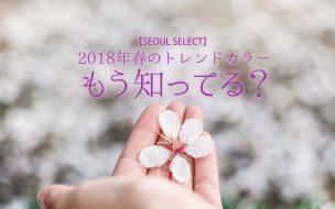 【SEOUL SELECT】2018年春のトレンドカラー、もう知ってる