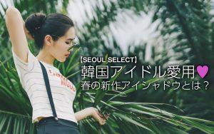 韓国アイドル愛用♡春の新作アイシャドウとは?【SEOUL SELECT】