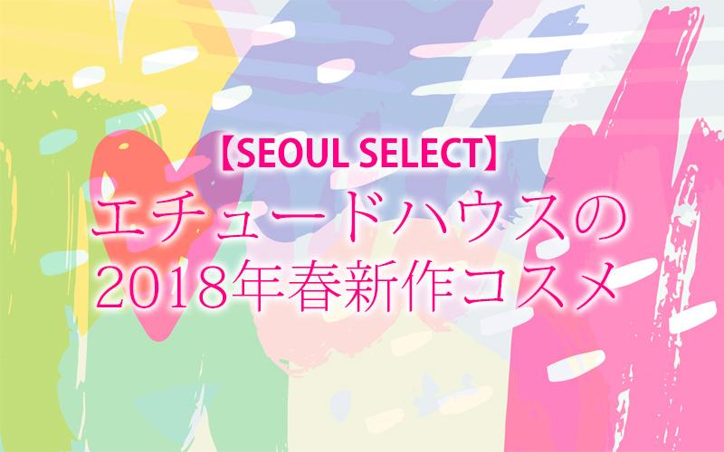 エチュードハウスの 2018年春新作コスメ【SEOUL SELECT】